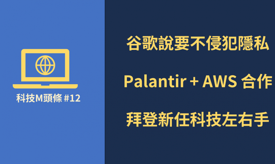 谷歌說要不侵犯隱私、Palantir + AWS 合作、拜登新任科技左右手 | 【科技M頭條】#12 摘要
